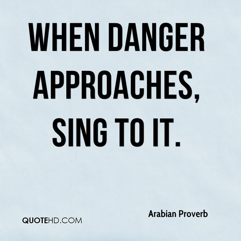 When danger approaches, sing to it.