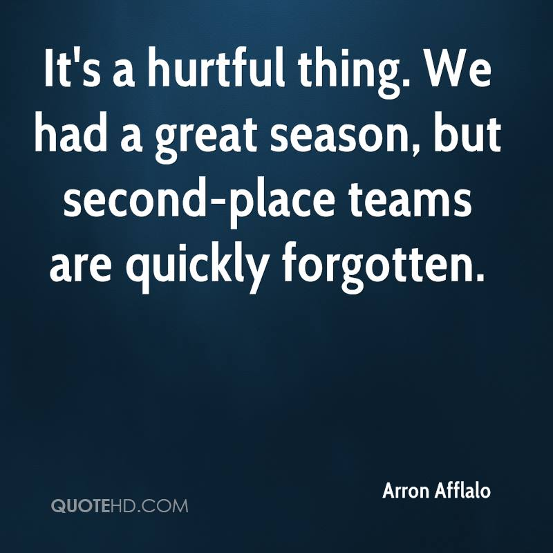 It's a hurtful thing. We had a great season, but second-place teams are quickly forgotten.
