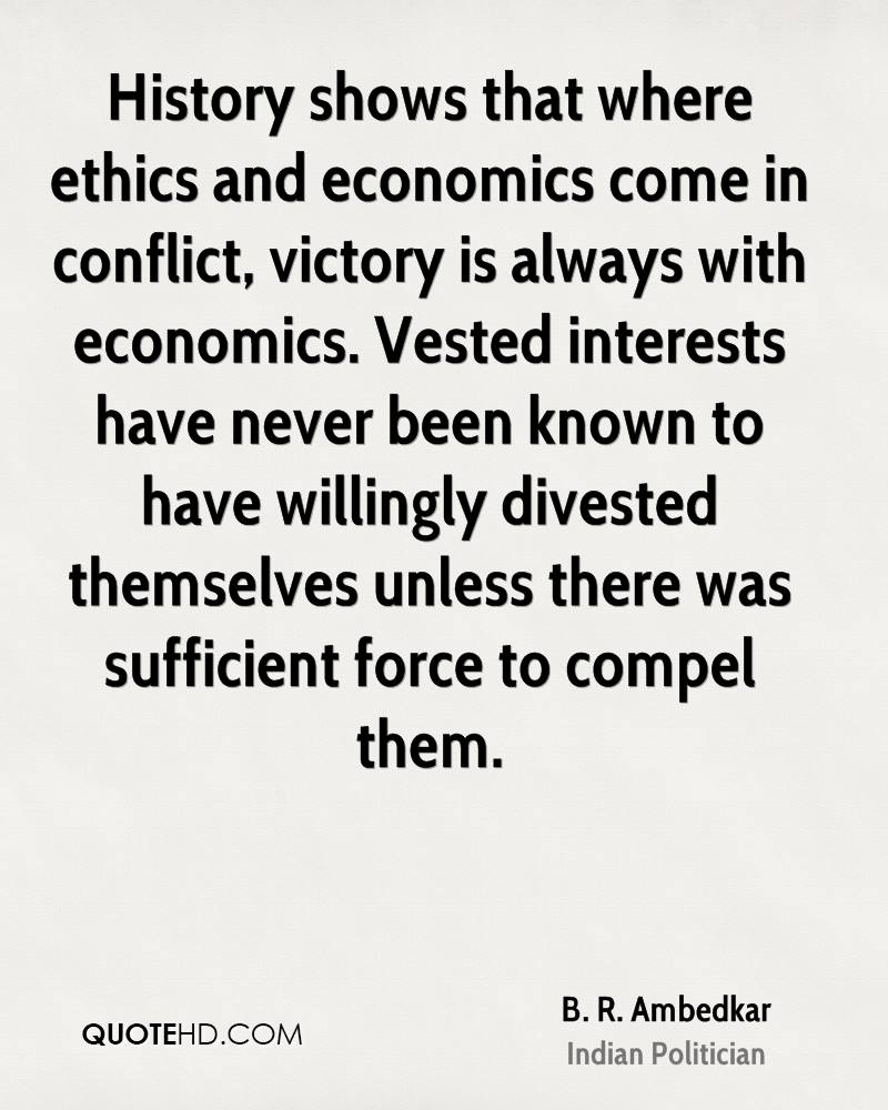History shows that where ethics and economics come in conflict, victory is always with economics. Vested interests have never been known to have willingly divested themselves unless there was sufficient force to compel them.