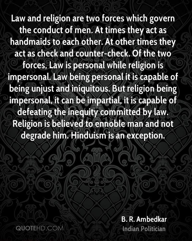 Law and religion are two forces which govern the conduct of men. At times they act as handmaids to each other. At other times they act as check and counter-check. Of the two forces, Law is personal while religion is impersonal. Law being personal it is capable of being unjust and iniquitous. But religion being impersonal, it can be impartial, it is capable of defeating the inequity committed by law. Religion is believed to ennoble man and not degrade him. Hinduism is an exception.