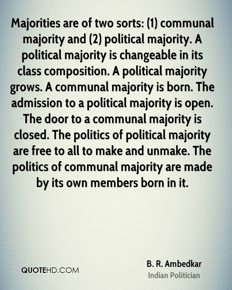 Majorities are of two sorts: (1) communal majority and (2) political majority. A political majority is changeable in its class composition. A political majority grows. A communal majority is born. The admission to a political majority is open. The door to a communal majority is closed. The politics of political majority are free to all to make and unmake. The politics of communal majority are made by its own members born in it.