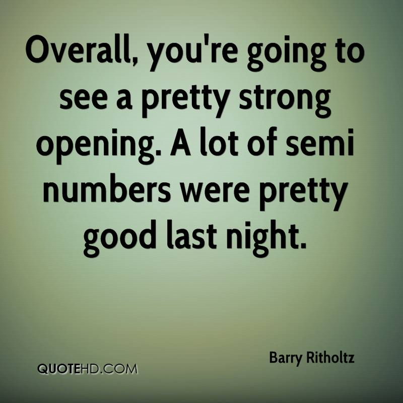 Overall, you're going to see a pretty strong opening. A lot of semi numbers were pretty good last night.