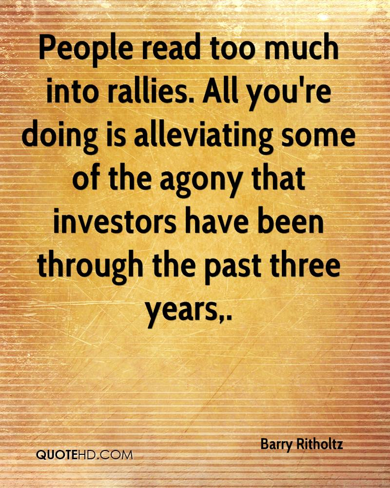People read too much into rallies. All you're doing is alleviating some of the agony that investors have been through the past three years.