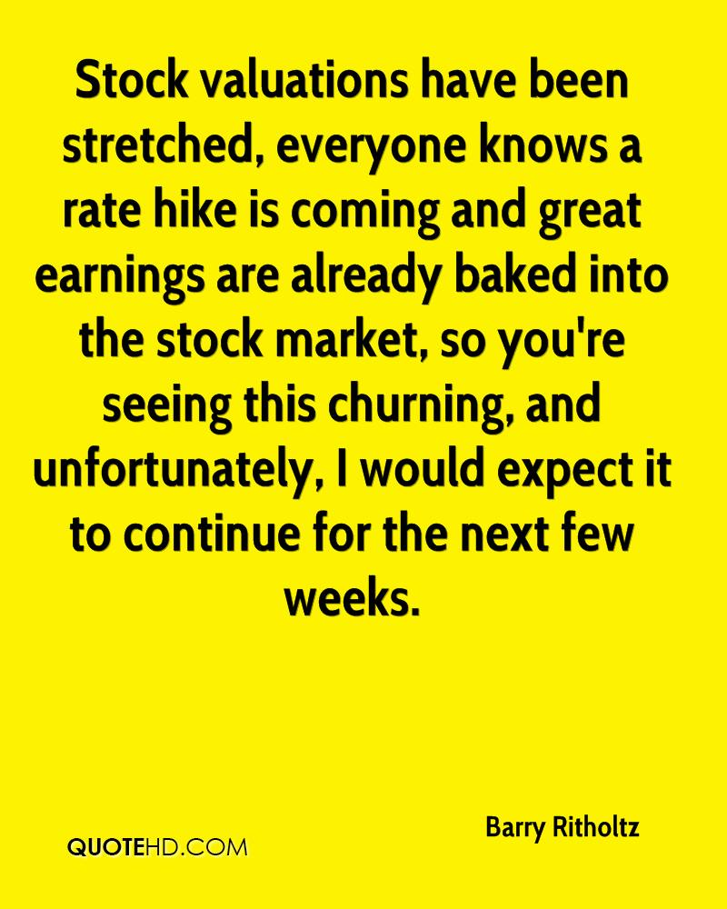 Stock valuations have been stretched, everyone knows a rate hike is coming and great earnings are already baked into the stock market, so you're seeing this churning, and unfortunately, I would expect it to continue for the next few weeks.