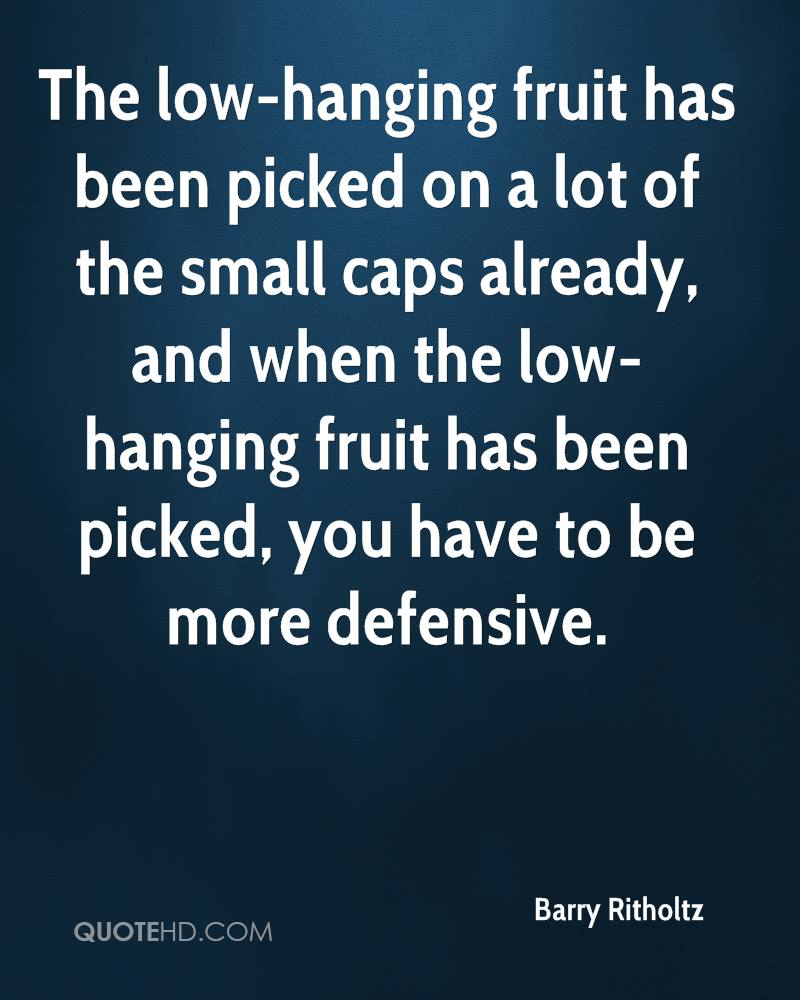 The low-hanging fruit has been picked on a lot of the small caps already, and when the low-hanging fruit has been picked, you have to be more defensive.