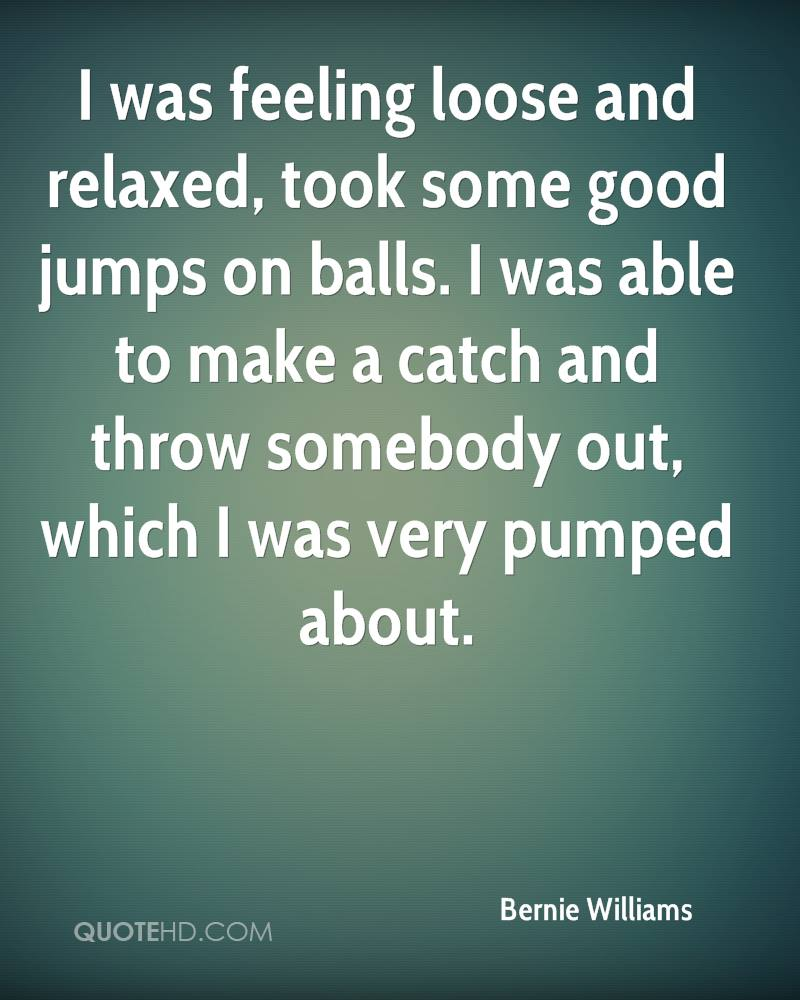 I was feeling loose and relaxed, took some good jumps on balls. I was able to make a catch and throw somebody out, which I was very pumped about.