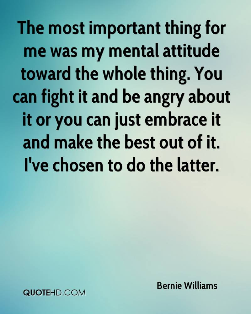 The most important thing for me was my mental attitude toward the whole thing. You can fight it and be angry about it or you can just embrace it and make the best out of it. I've chosen to do the latter.