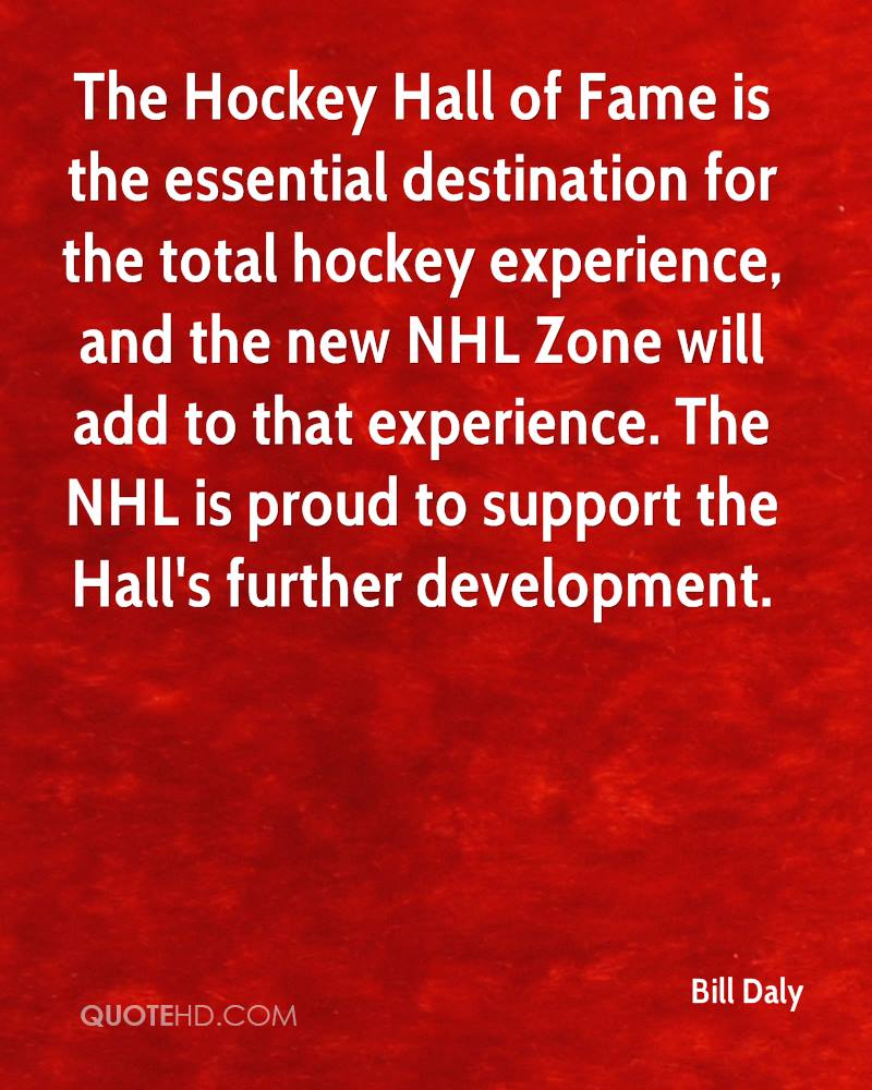 The Hockey Hall of Fame is the essential destination for the total hockey experience, and the new NHL Zone will add to that experience. The NHL is proud to support the Hall's further development.