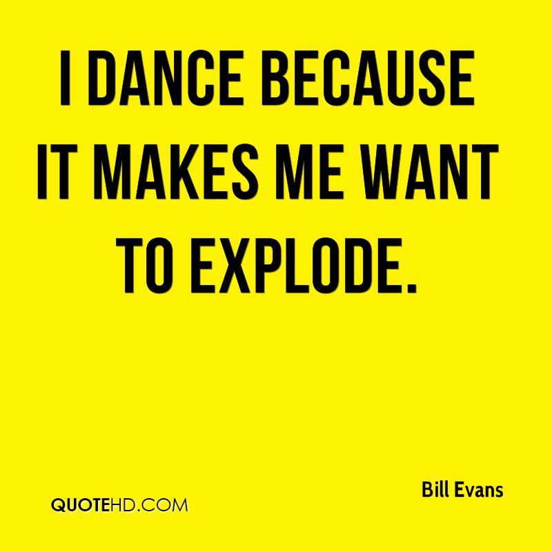 I dance because it makes me want to explode.