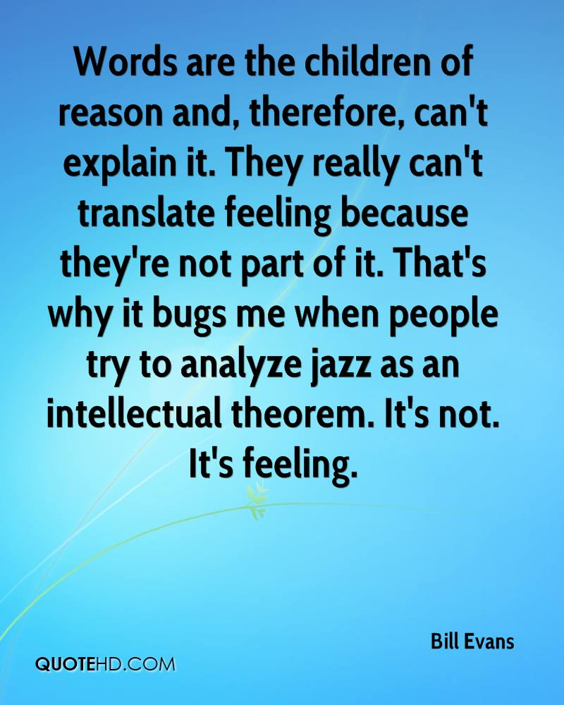 Words are the children of reason and, therefore, can't explain it. They really can't translate feeling because they're not part of it. That's why it bugs me when people try to analyze jazz as an intellectual theorem. It's not. It's feeling.