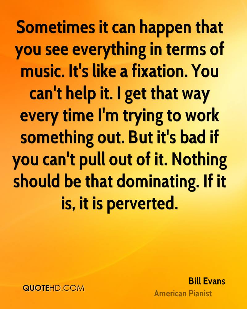 Sometimes it can happen that you see everything in terms of music. It's like a fixation. You can't help it. I get that way every time I'm trying to work something out. But it's bad if you can't pull out of it. Nothing should be that dominating. If it is, it is perverted.