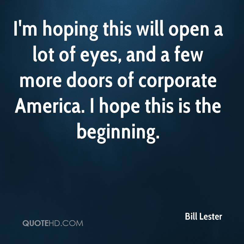 I'm hoping this will open a lot of eyes, and a few more doors of corporate America. I hope this is the beginning.