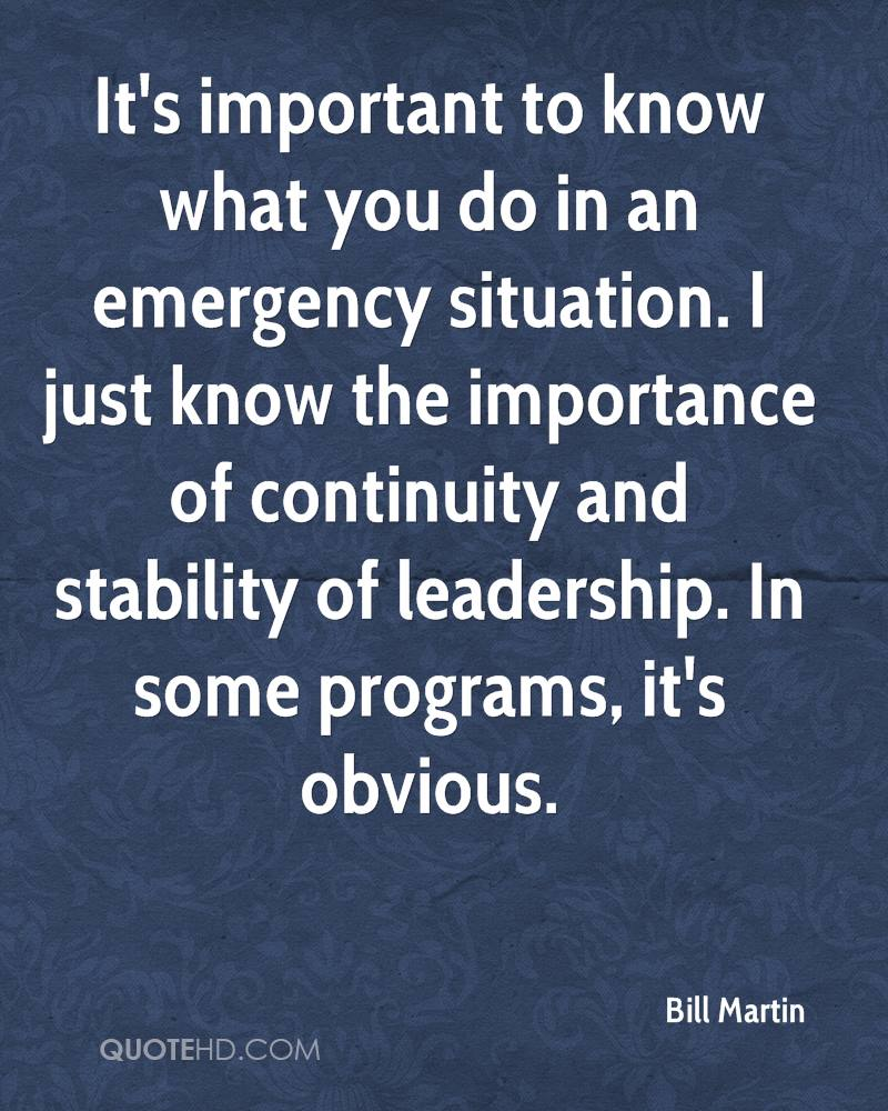 It's important to know what you do in an emergency situation. I just know the importance of continuity and stability of leadership. In some programs, it's obvious.