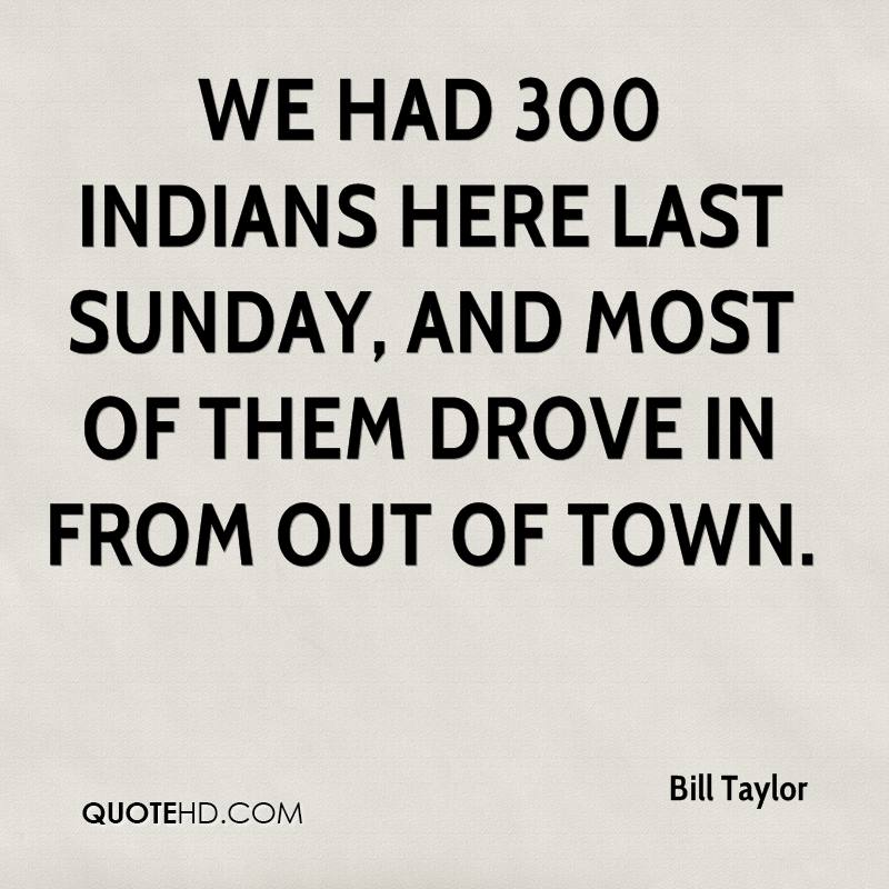 We had 300 Indians here last Sunday, and most of them drove in from out of town.