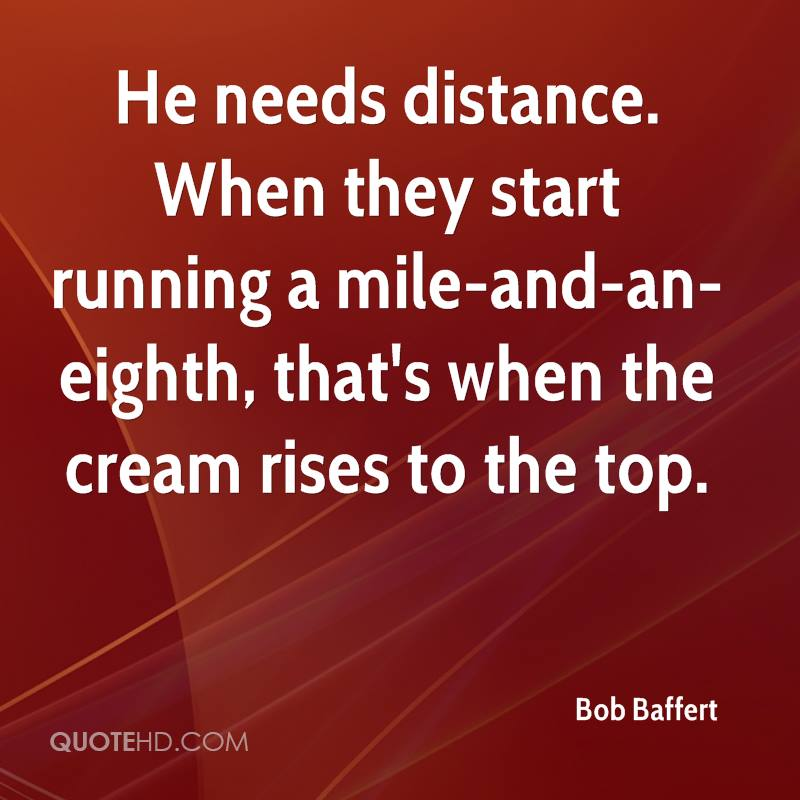 He needs distance. When they start running a mile-and-an-eighth, that's when the cream rises to the top.