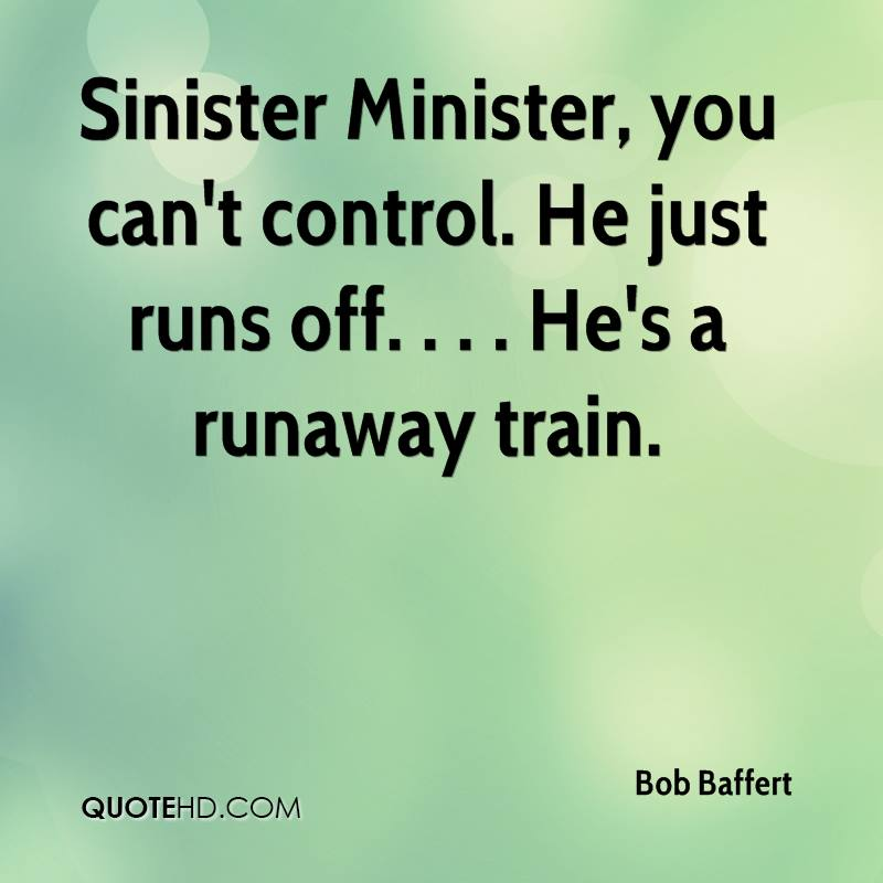 Sinister Minister, you can't control. He just runs off. . . . He's a runaway train.