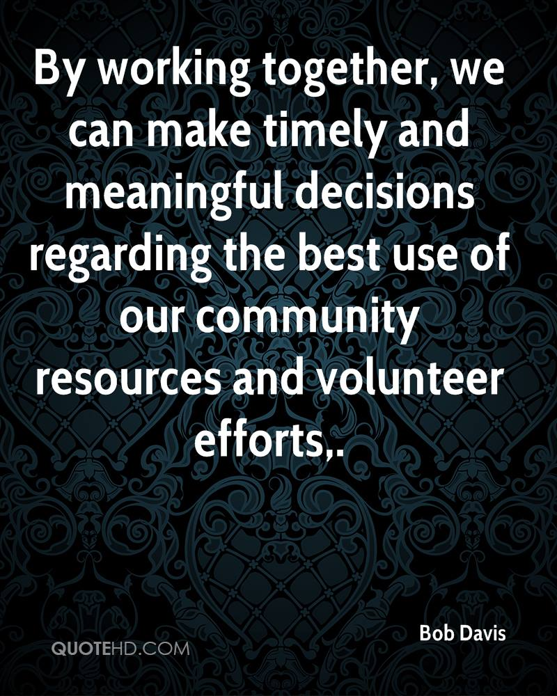 By working together, we can make timely and meaningful decisions regarding the best use of our community resources and volunteer efforts.