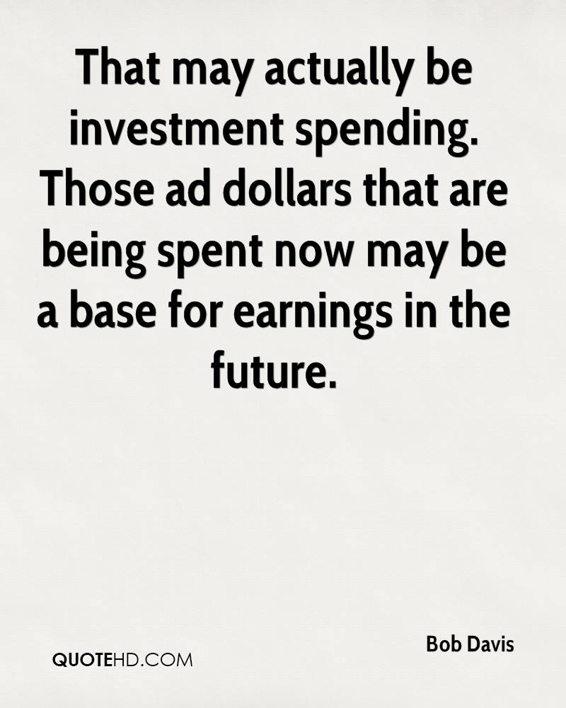 That may actually be investment spending. Those ad dollars that are being spent now may be a base for earnings in the future.