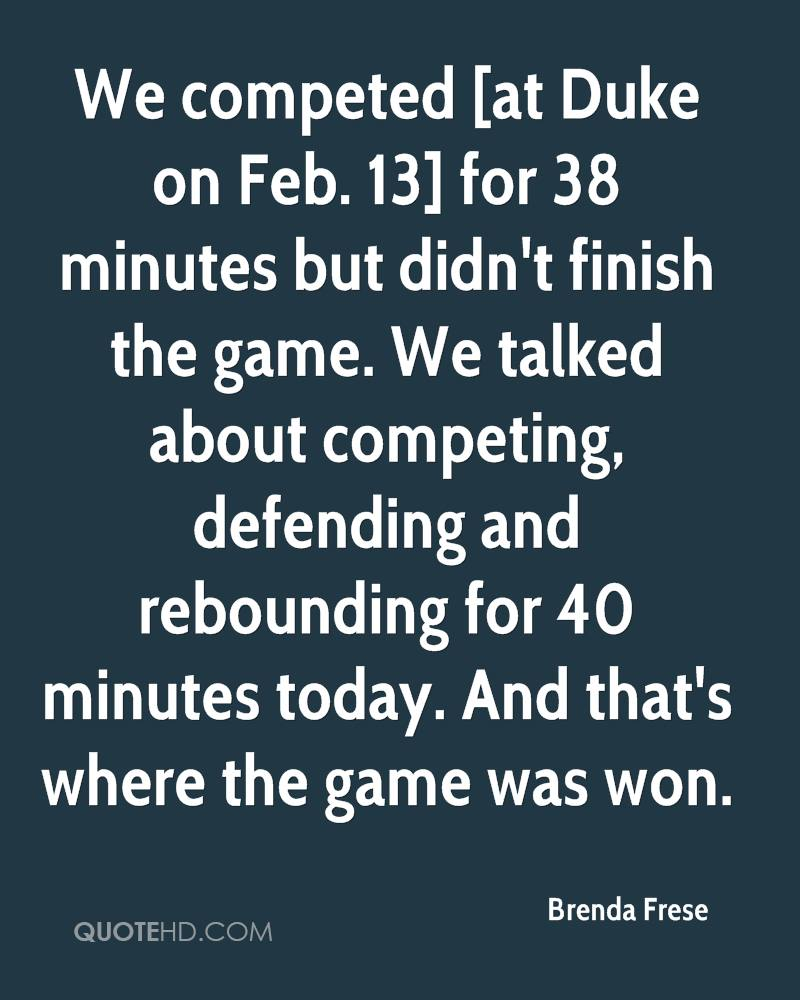 We competed [at Duke on Feb. 13] for 38 minutes but didn't finish the game. We talked about competing, defending and rebounding for 40 minutes today. And that's where the game was won.