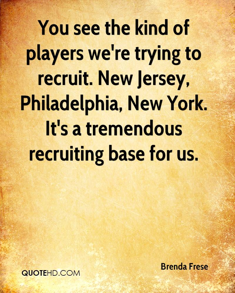 You see the kind of players we're trying to recruit. New Jersey, Philadelphia, New York. It's a tremendous recruiting base for us.