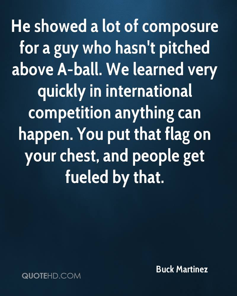 He showed a lot of composure for a guy who hasn't pitched above A-ball. We learned very quickly in international competition anything can happen. You put that flag on your chest, and people get fueled by that.