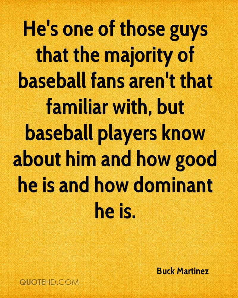 He's one of those guys that the majority of baseball fans aren't that familiar with, but baseball players know about him and how good he is and how dominant he is.