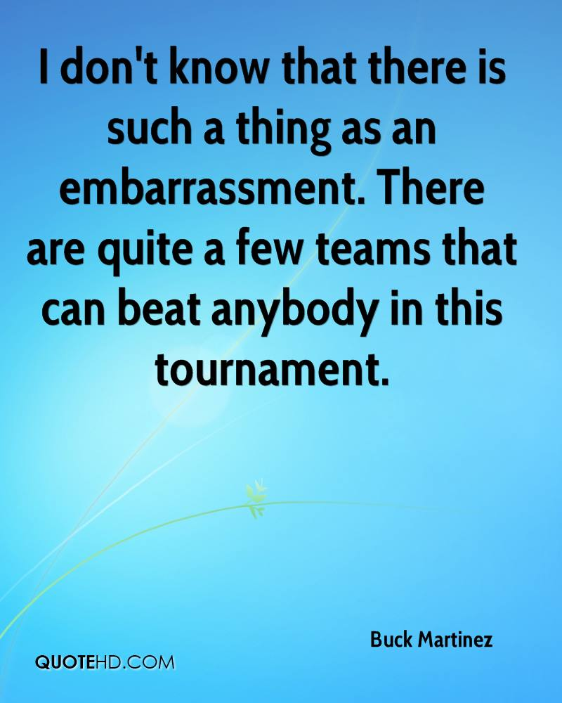 I don't know that there is such a thing as an embarrassment. There are quite a few teams that can beat anybody in this tournament.