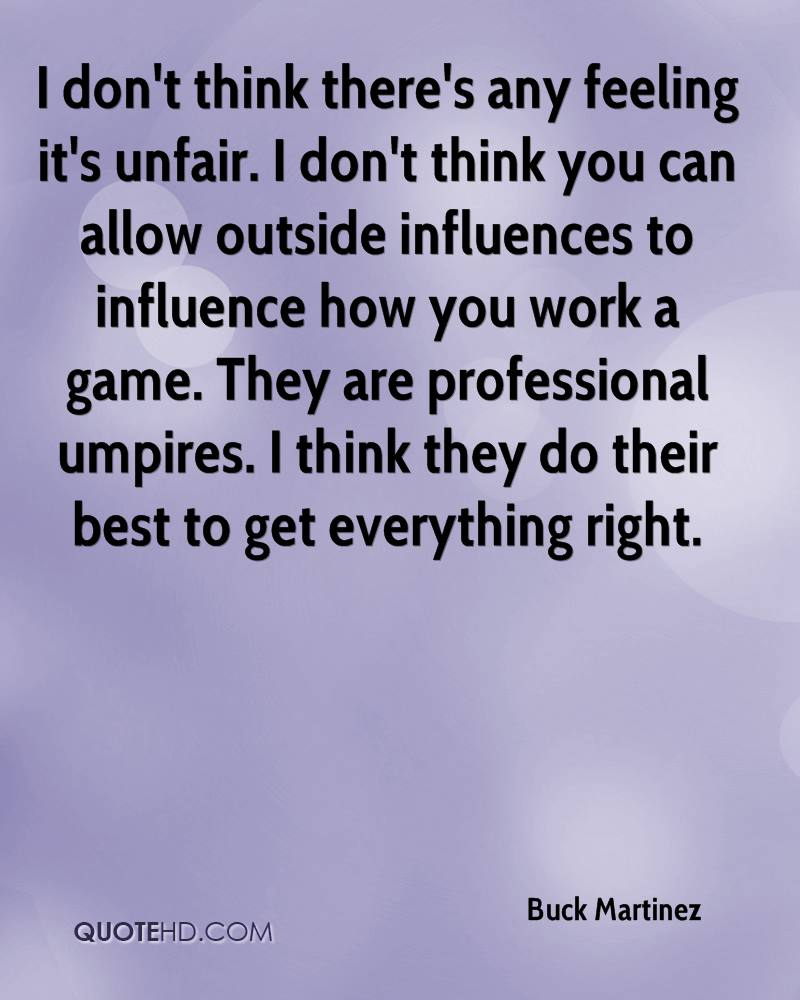I don't think there's any feeling it's unfair. I don't think you can allow outside influences to influence how you work a game. They are professional umpires. I think they do their best to get everything right.