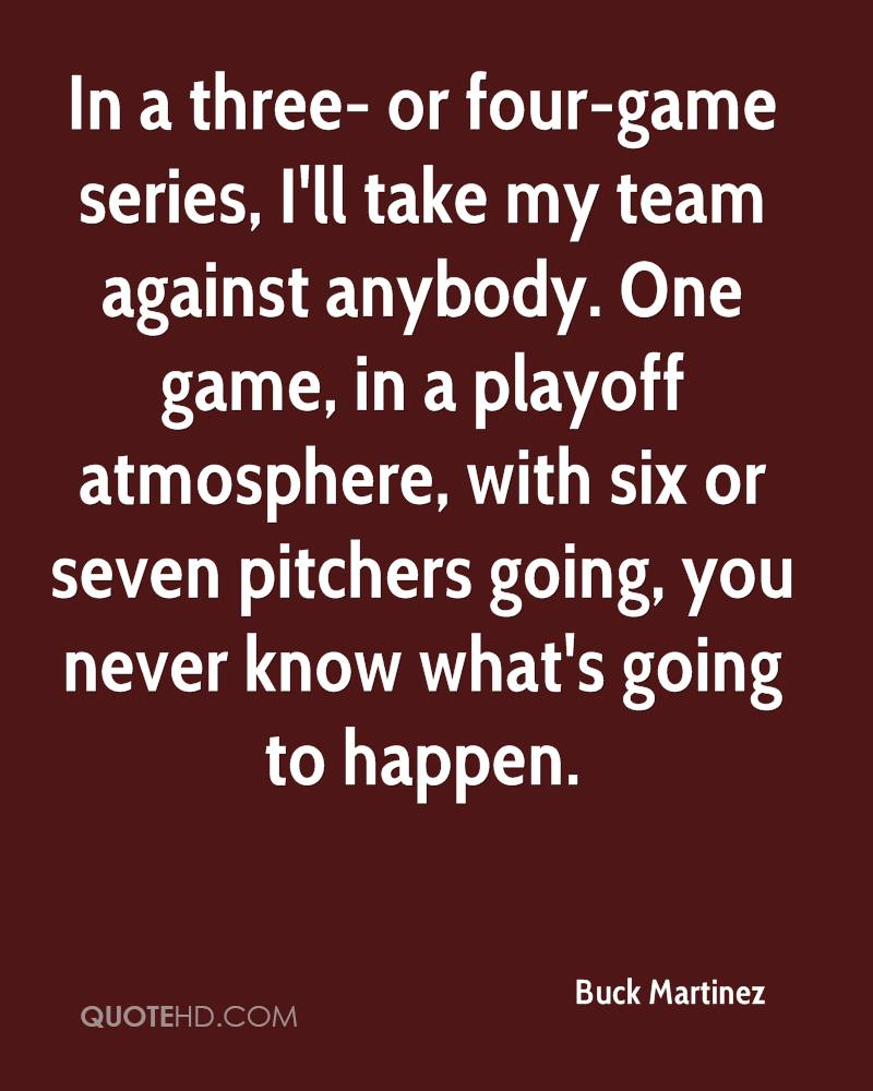 In a three- or four-game series, I'll take my team against anybody. One game, in a playoff atmosphere, with six or seven pitchers going, you never know what's going to happen.
