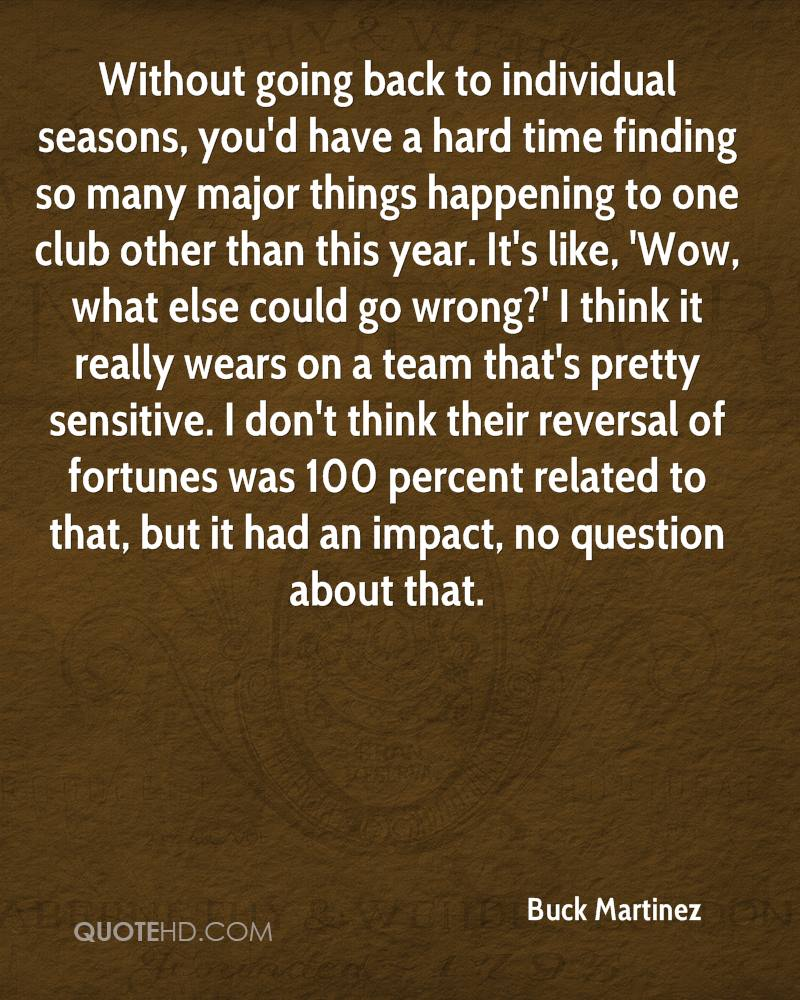 Without going back to individual seasons, you'd have a hard time finding so many major things happening to one club other than this year. It's like, 'Wow, what else could go wrong?' I think it really wears on a team that's pretty sensitive. I don't think their reversal of fortunes was 100 percent related to that, but it had an impact, no question about that.