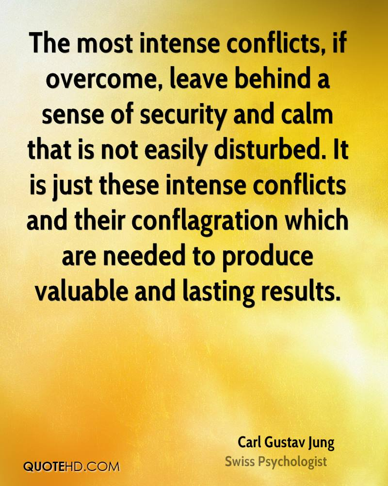 The most intense conflicts, if overcome, leave behind a sense of security and calm that is not easily disturbed. It is just these intense conflicts and their conflagration which are needed to produce valuable and lasting results.