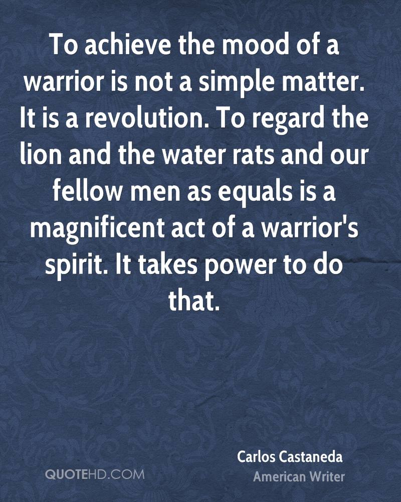 To achieve the mood of a warrior is not a simple matter. It is a revolution. To regard the lion and the water rats and our fellow men as equals is a magnificent act of a warrior's spirit. It takes power to do that.