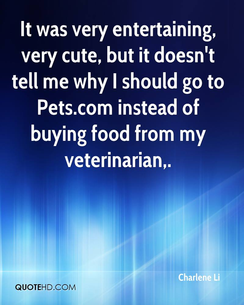 It was very entertaining, very cute, but it doesn't tell me why I should go to Pets.com instead of buying food from my veterinarian.