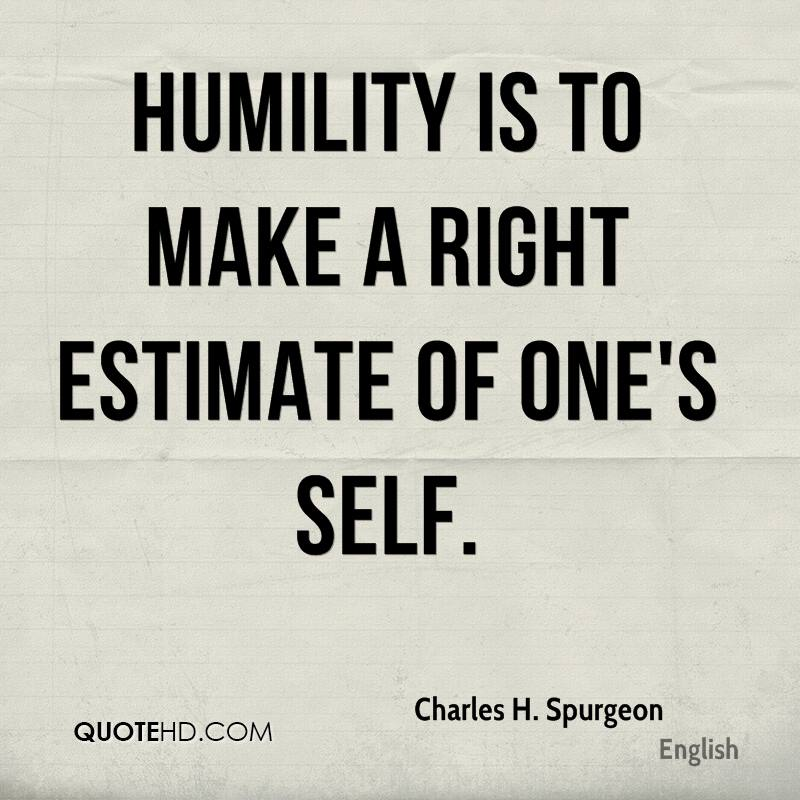 Humility is to make a right estimate of one's self.