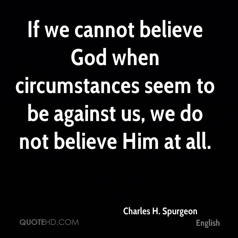 If we cannot believe God when circumstances seem to be against us, we do not believe Him at all.