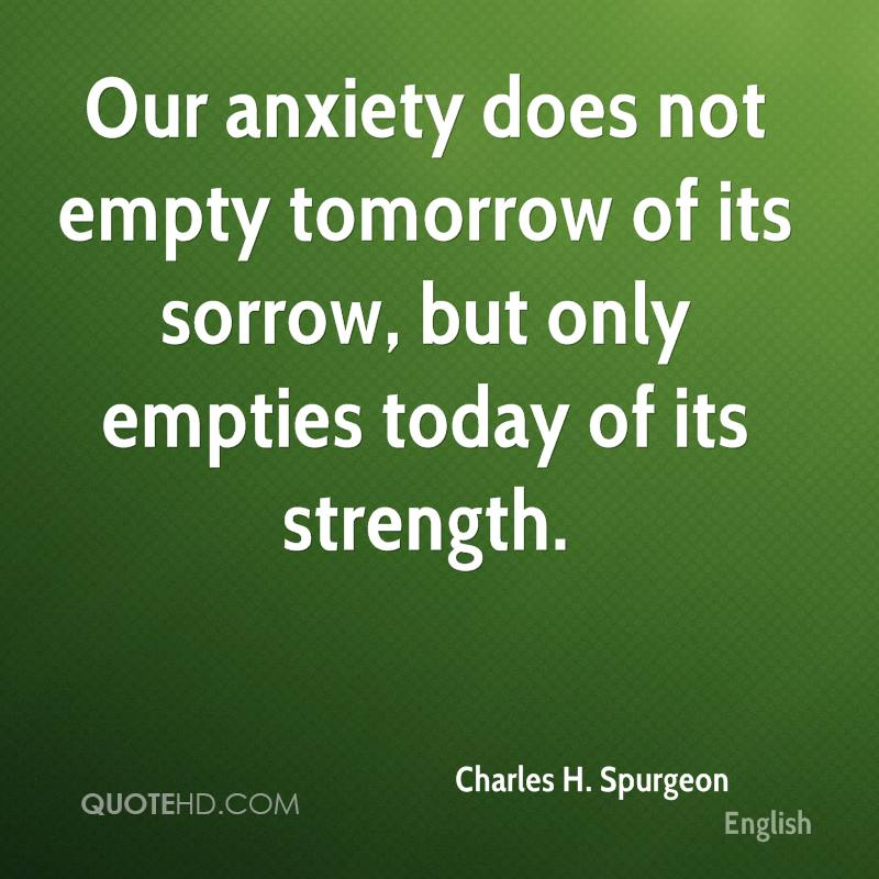 Our anxiety does not empty tomorrow of its sorrow, but only empties today of its strength.