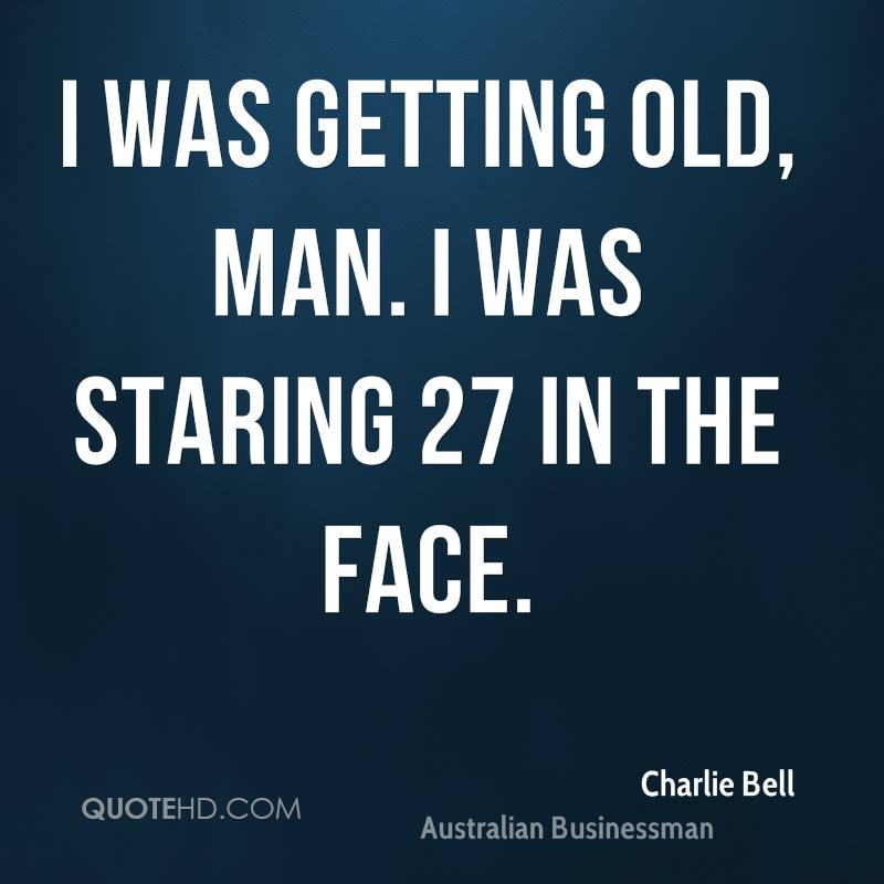 I was getting old, man. I was staring 27 in the face.