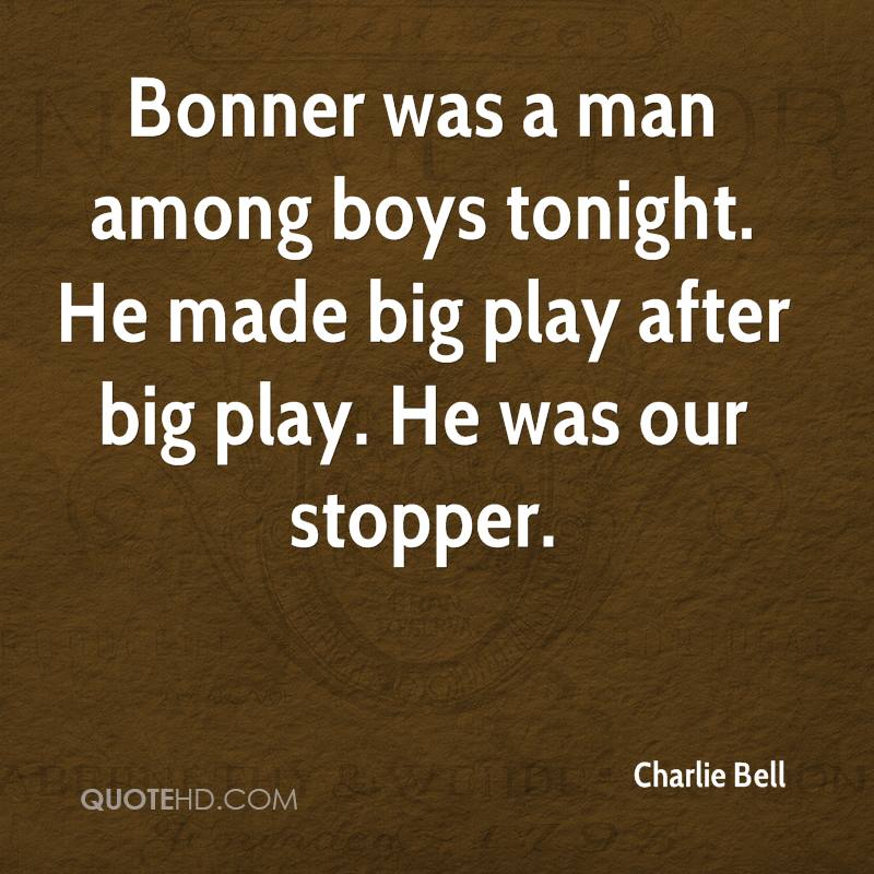 Bonner was a man among boys tonight. He made big play after big play. He was our stopper.