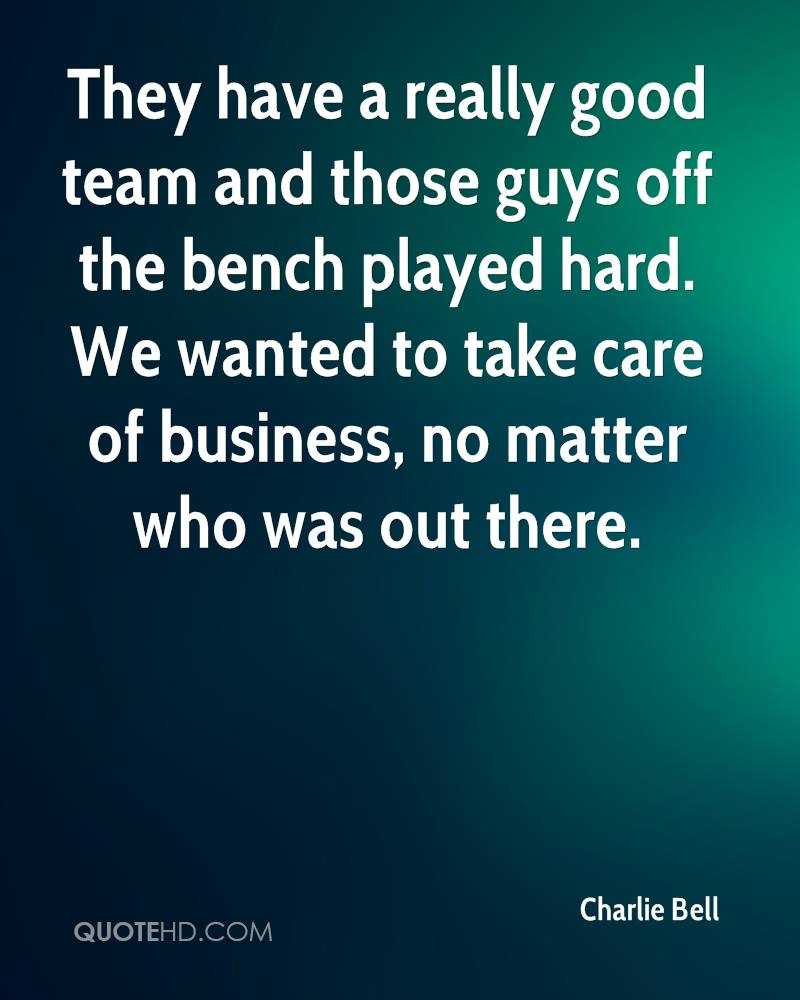 They have a really good team and those guys off the bench played hard. We wanted to take care of business, no matter who was out there.