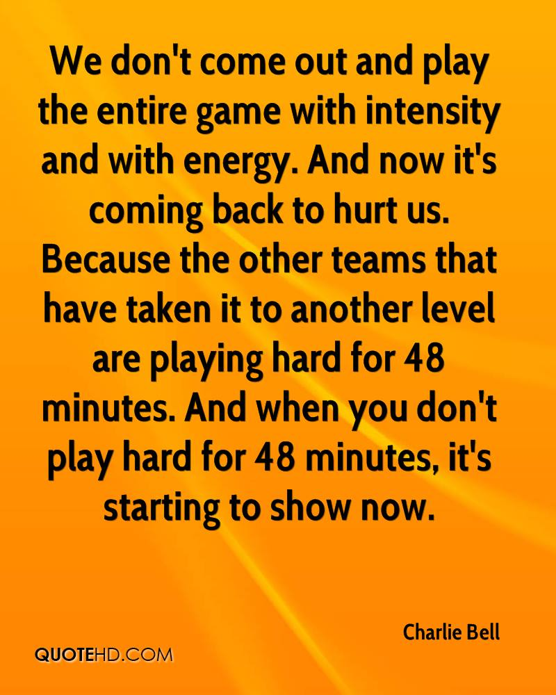 We don't come out and play the entire game with intensity and with energy. And now it's coming back to hurt us. Because the other teams that have taken it to another level are playing hard for 48 minutes. And when you don't play hard for 48 minutes, it's starting to show now.