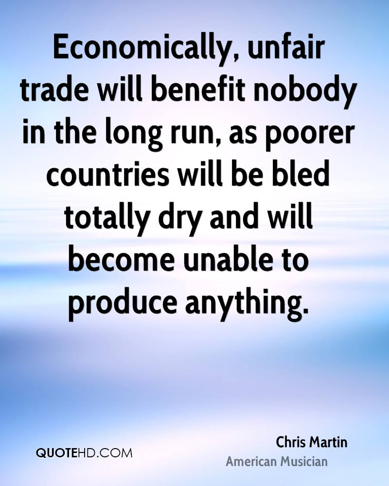 Economically, unfair trade will benefit nobody in the long run, as poorer countries will be bled totally dry and will become unable to produce anything.