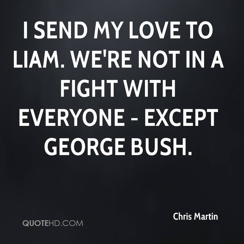 I send my love to Liam. We're not in a fight with everyone - except George Bush.
