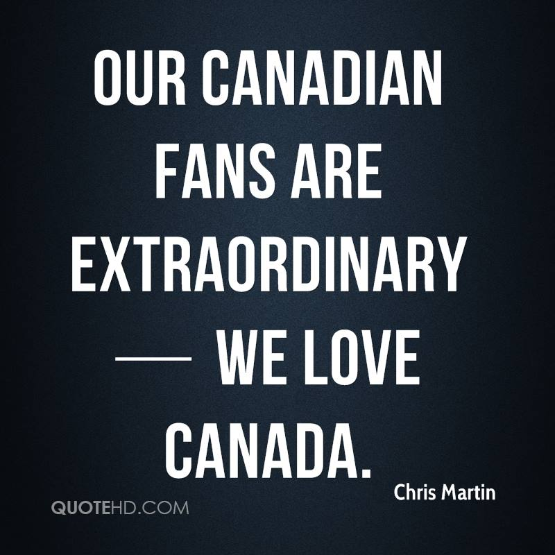 Our Canadian fans are extraordinary — we love Canada.
