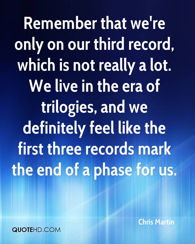 Remember that we're only on our third record, which is not really a lot. We live in the era of trilogies, and we definitely feel like the first three records mark the end of a phase for us.