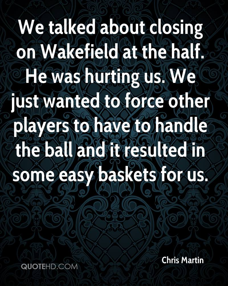 We talked about closing on Wakefield at the half. He was hurting us. We just wanted to force other players to have to handle the ball and it resulted in some easy baskets for us.
