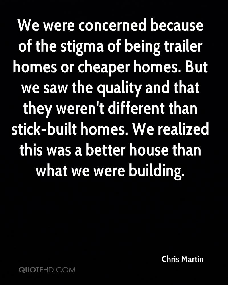 We were concerned because of the stigma of being trailer homes or cheaper homes. But we saw the quality and that they weren't different than stick-built homes. We realized this was a better house than what we were building.