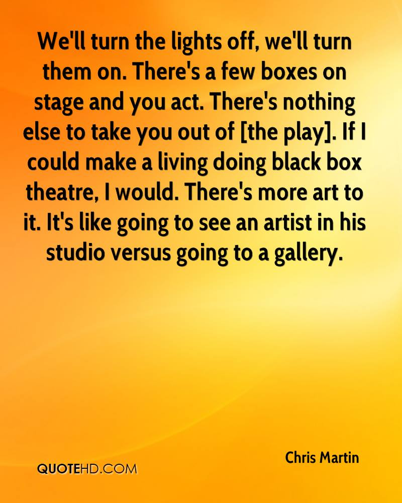 We'll turn the lights off, we'll turn them on. There's a few boxes on stage and you act. There's nothing else to take you out of [the play]. If I could make a living doing black box theatre, I would. There's more art to it. It's like going to see an artist in his studio versus going to a gallery.
