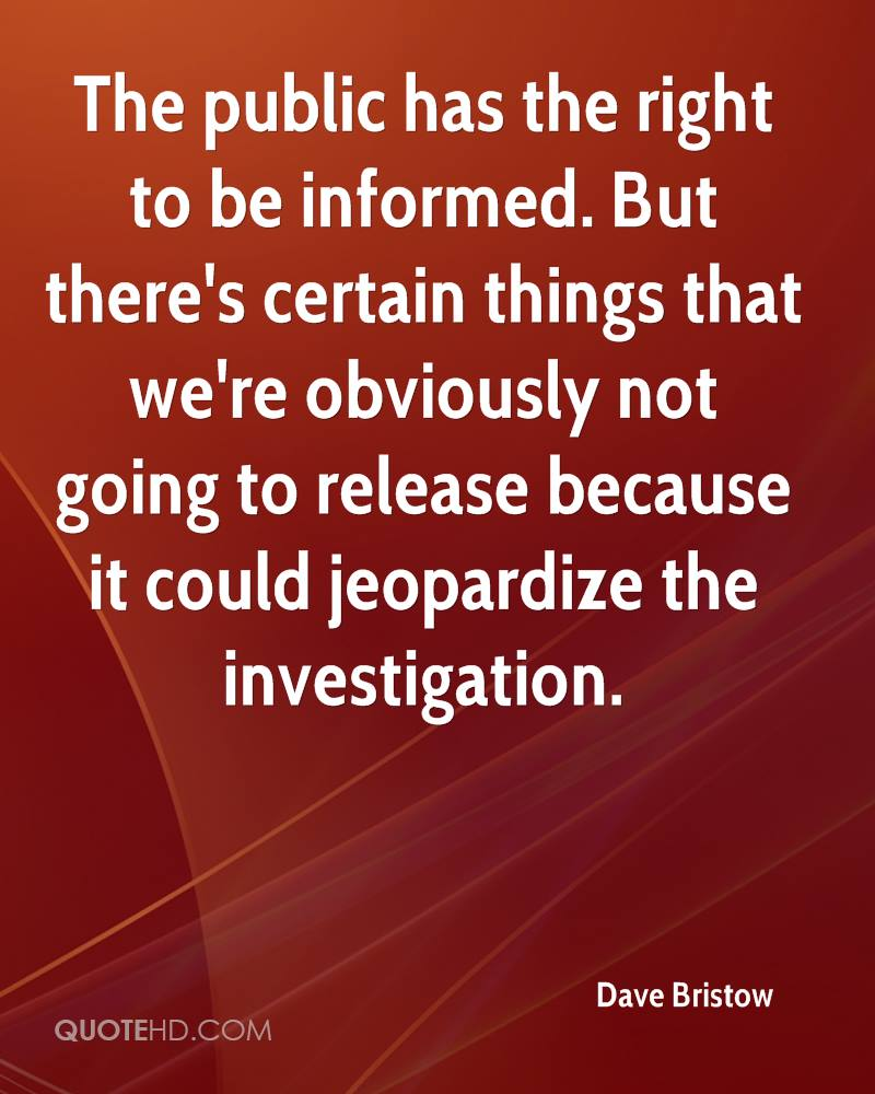 The public has the right to be informed. But there's certain things that we're obviously not going to release because it could jeopardize the investigation.