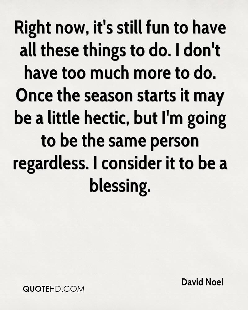Right now, it's still fun to have all these things to do. I don't have too much more to do. Once the season starts it may be a little hectic, but I'm going to be the same person regardless. I consider it to be a blessing.