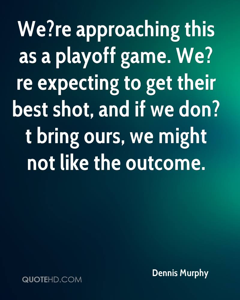 We?re approaching this as a playoff game. We?re expecting to get their best shot, and if we don?t bring ours, we might not like the outcome.